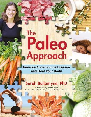 The Paleo Approach: Reverse Autoimmune Disease and Heal Your Body - Ballantyne, Sarah, PhD, and Wolf, Robb (Foreword by)