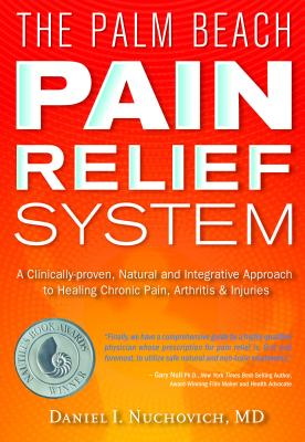 The Palm Beach Pain Relief System: A Clinically-Proven, Natural and Integrative Approach to Healing Chronic Pain, Arthritis & Injuris - Nuchovich M D, Daniel I