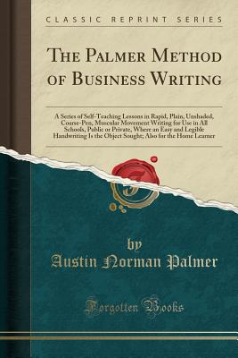 The Palmer Method of Business Writing: A Series of Self-Teaching Lessons in Rapid, Plain, Unshaded, Coarse-Pen, Muscular Movement Writing for Use in All Schools, Public or Private, Where an Easy and Legible Handwriting Is the Object Sought; Also for the H - Palmer, Austin Norman