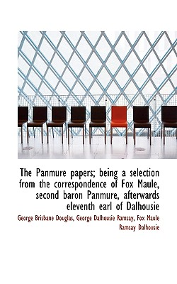 The Panmure Papers; Being a Selection from the Correspondence of Fox Maule, Second Baron Panmure, AF - Douglas, George Brisbane, and Ramsay, George Dalhousie, and Dalhousie, Fox Maule Ramsay