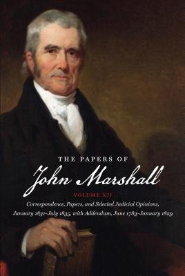 The Papers of John Marshall: Vol XII: Correspondence, Papers, and Selected Judicial Opinions, January 1831-July 1835, with Addendum, June 1783-January 1829 - Hobson, Charles F (Editor)
