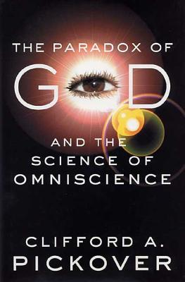 The Paradox of God and the Science of Omniscience - Pickover, Clifford A, Ph.D.