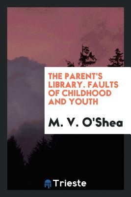 The Parent's Library. Faults of Childhood and Youth - O'Shea, M V