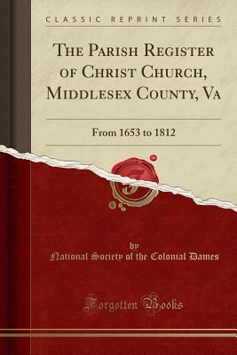 The Parish Register of Christ Church, Middlesex County, Va: From 1653 to 1812 (Classic Reprint) - Dames, National Society of the Colonial