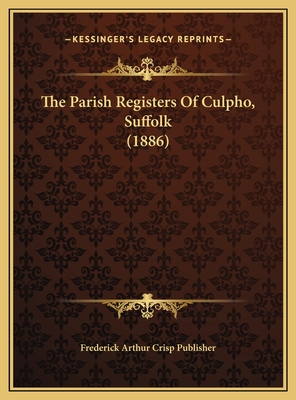 The Parish Registers of Culpho, Suffolk (1886) - Frederick Arthur Crisp Publisher