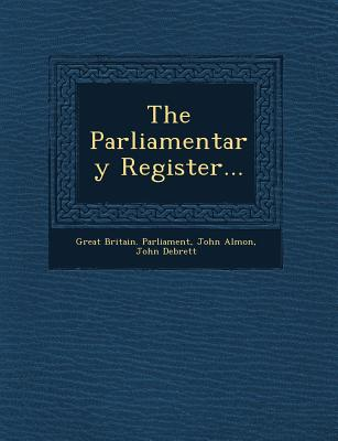 The Parliamentary Register... - Parliament, Great Britain, and Almon, John, and Debrett, John