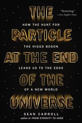 The Particle at the End of the Universe: How the Hunt for the Higgs Boson Leads Us to the Edge of a New World - Carroll, Sean