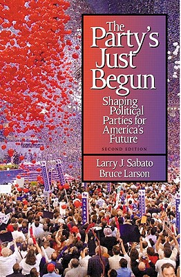 The Party's Just Begun: Shaping Political Parties for America's Future - Sabato, Larry, and Larson, Bruce