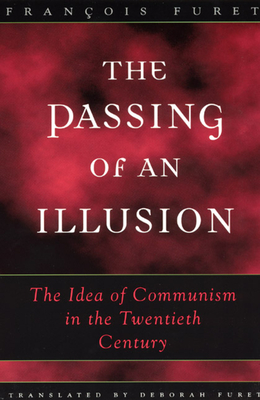 The Passing of an Illusion: The Idea of Communism in the Twentieth Century - Furet, Francois