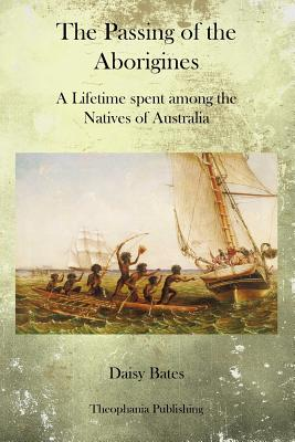The Passing of the Aborigines: A Lifetime Spent Among the Natives of Australia - Bates, Daisy