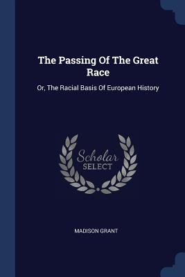 The Passing of the Great Race: Or, the Racial Basis of European History - Grant, Madison