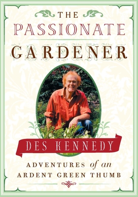 The Passionate Gardener: Adventures of an Ardent Green Thumb - Kennedy, Des