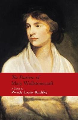The Passions of Mary Wollstonecraft - Bardsley, Wendy Louise