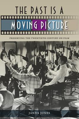 The Past Is a Moving Picture: Preserving the Twentieth Century on Film - Jones, Janna