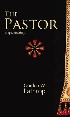 The Pastor: A Spirituality - Lathrop, Gordon W