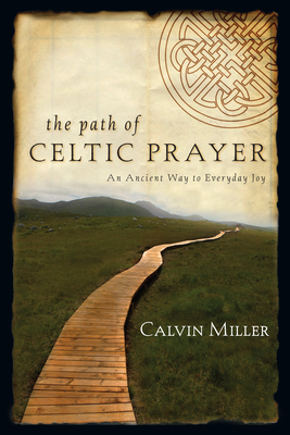 The Path of Celtic Prayer: An Ancient Way to Everyday Joy - Miller, Calvin, Dr.