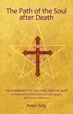 The Path of the Soul After Death: The Community of the Living and the Dead as Witnessed by Rudolf Steiner in His Eulogies and Funeral Addresses - Selg, Peter, and Creeger, Catherine E (Translated by)