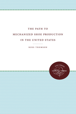 The Path to Mechanized Shoe Production in the United States - Thomson, Ross, Professor
