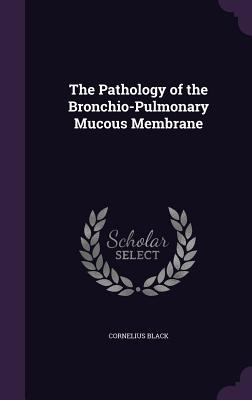 The Pathology of the Bronchio-Pulmonary Mucous Membrane - Black, Cornelius