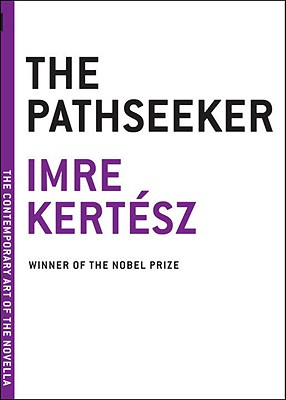 The Pathseeker - Kertesz, Imre, and Wilkinson, Tim (Translated by)