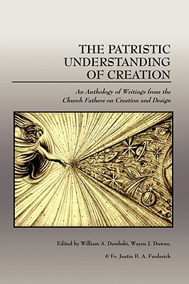The Patristic Understanding of Creation: An Anthology of Writings from the Church Fathers on Creation and Design - Frederick, Fr Justin B a (Editor), and Dembski, William A (Editor), and Downs, Wayne J (Editor)