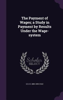 The Payment of Wages; A Study in Payment by Results Under the Wage-System - Cole, G D H 1889-1959