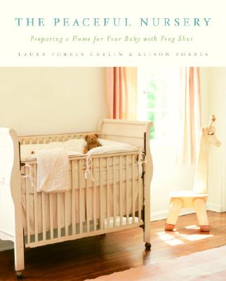 The Peaceful Nursery: Preparing a Home for Your Baby with Feng Shui - Carlin, Laura Forbes, and Forbes, Alison, and Muth-King, Tamara (Photographer)