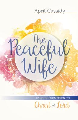 The Peaceful Wife: Living in Submission to Christ as Lord - Cassidy, April