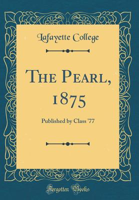 The Pearl, 1875: Published by Class '77 (Classic Reprint) - College, Lafayette