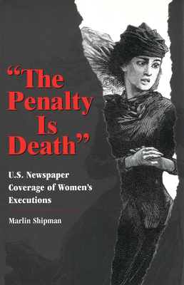 The Penalty Is Death: U.S. Newspaper Coverage of Women's Executions - Shipman, Marlin