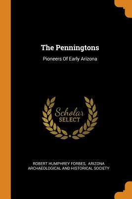 The Penningtons: Pioneers of Early Arizona - Forbes, Robert Humphrey, and Arizona Archaeological and Historical S (Creator)