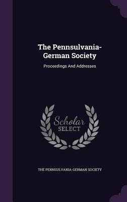 The Pennsulvania-German Society: Proceedings and Addresses - The Pennsulvania-German Society (Creator)