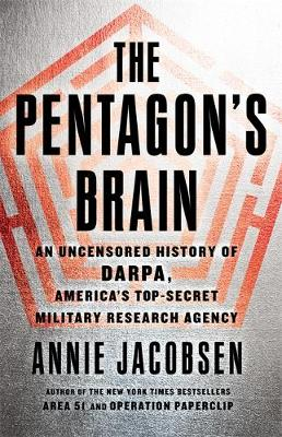 The Pentagon's Brain: An Uncensored History of DARPA, America's Top-Secret Military Research Agency - Jacobsen, Annie