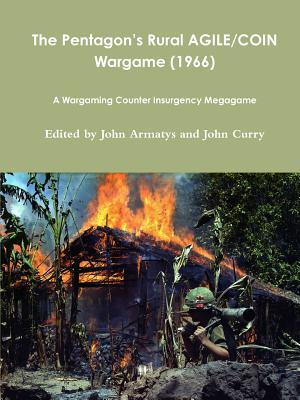 The Pentagon's Rural AGILE/COIN Wargame (1966): A Wargaming Counter Insurgency Megagame - Curry, John, and Armatys, John