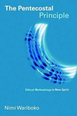 The Pentecostal Principle: Ethical Methodology in New Spirit - Wariboko, Nimi