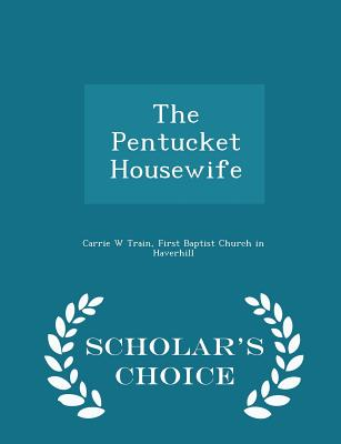 The Pentucket Housewife - Scholar's Choice Edition - Train, Carrie W, and First Baptist Church in Haverhill (Creator)
