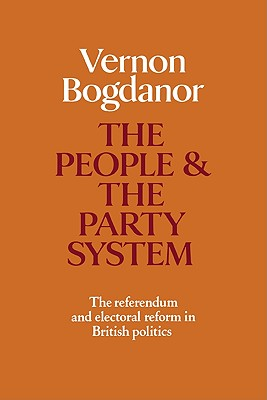 The People and the Party System: The Referendum and Electoral Reform in British Politics - Bogdanor, Vernon