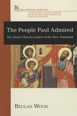 The People Paul Admired: The House Church Leaders of the New Testament - Wood, Beulah