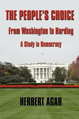The People's Choice: From Washington to Harding a Study in Democracy - Agar, Herbert