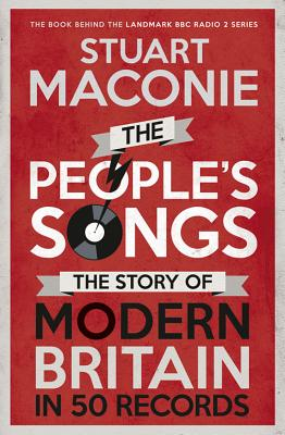 The People's Songs: The Story of Modern Britain in 50 Records - Maconie, Stuart