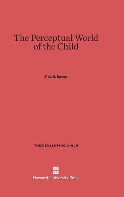 The Perceptual World of the Child - Bower, T G R