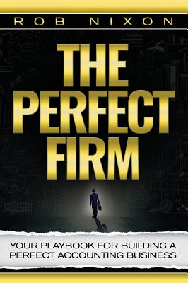 The Perfect Firm: Your Playbook for Building a Perfect Accounting Business - Nixon, Rob
