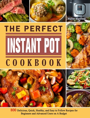 The Perfect Instant Pot Cookbook: 800 Delicious, Quick, Healthy, and Easy to Follow Recipes for Beginners and Advanced Users on A Budget - Weathers, Joshua