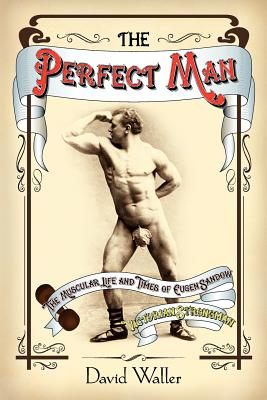 The Perfect Man: The Muscular Life and Times of Eugen Sandow, Victorian Strongman - Waller, David