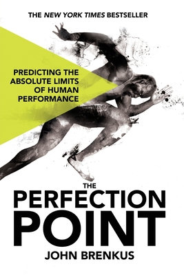 The Perfection Point: Predicting the Absolute Limits of Human Performance - Brenkus, John