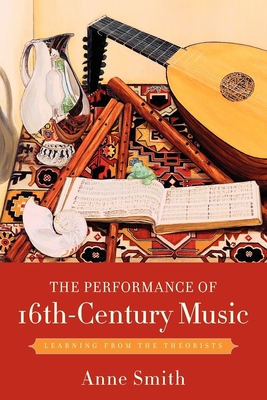 The Performance of 16th-Century Music: Learning from the Theorists - Smith, Anne