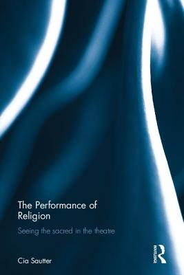 The Performance of Religion: Seeing the sacred in the theatre - Sautter, Cia