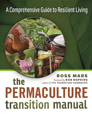 The Permaculture Transition Manual: A Comprehensive Guide to Resilient Living - Mars, Ross