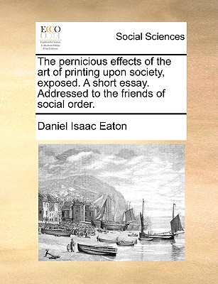 The Pernicious Effects of the Art of Printing Upon Society, Exposed. a Short Essay. Addressed to the Friends of Social Order. - Eaton, Daniel Isaac