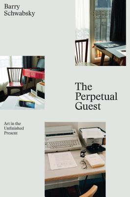 The Perpetual Guest: Art in the Unfinished Present - Schwabsky, Barry